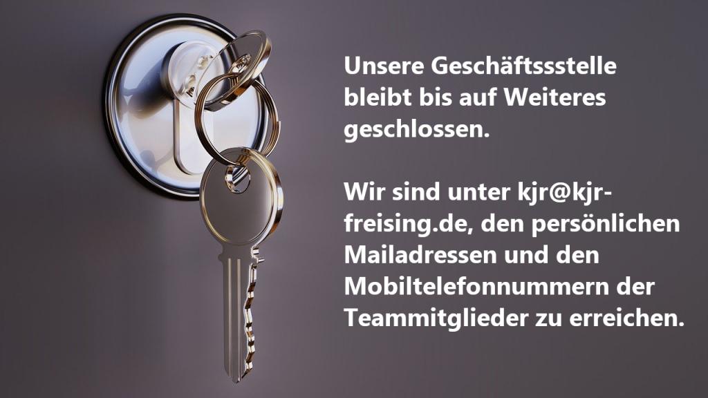 Unsere Geschäftssstelle bleibt bis auf Weiteres geschlossen. Wir sind unter kjr@kjr-freising.de, den persönlichen Mailadressen und den Mobiltelefonnummern der Teammitglieder zu erreichen.